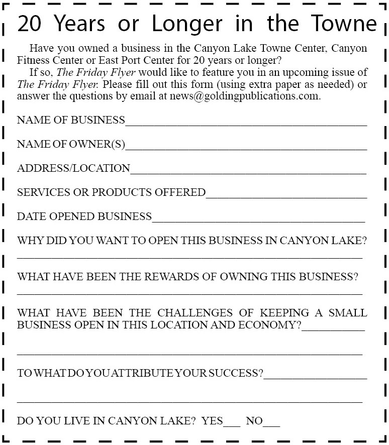 Have you owned a business in the Canyon Lake Towne Center, Canyon Fitness Center or East Port Center for 20 years or longer?  If so, The Friday Flyer would like to feature you in an upcoming issue of The Friday Flyer. Please fill out this form (using extra paper as needed) or answer the questions by email at news@goldingpublications.com.